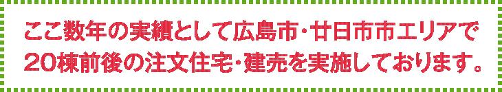 ここ数年の実績として広島市・廿日市市エリアで20棟前後の注文住宅・建売を実施しております。
